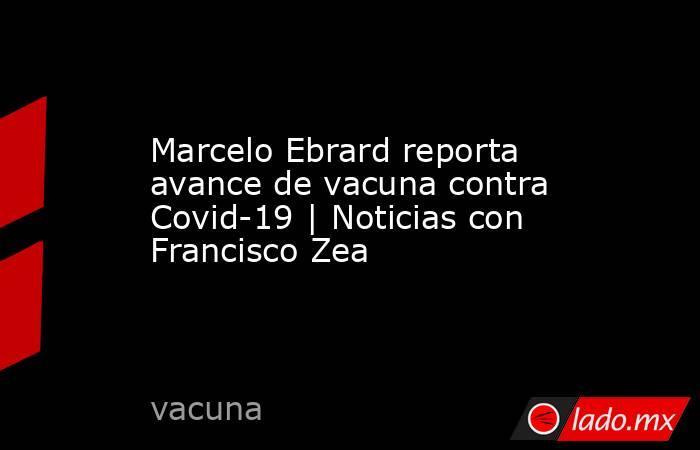 Marcelo Ebrard reporta avance de vacuna contra Covid-19 | Noticias con Francisco Zea. Noticias en tiempo real