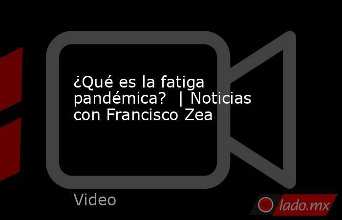 ¿Qué es la fatiga pandémica?  | Noticias con Francisco Zea. Noticias en tiempo real