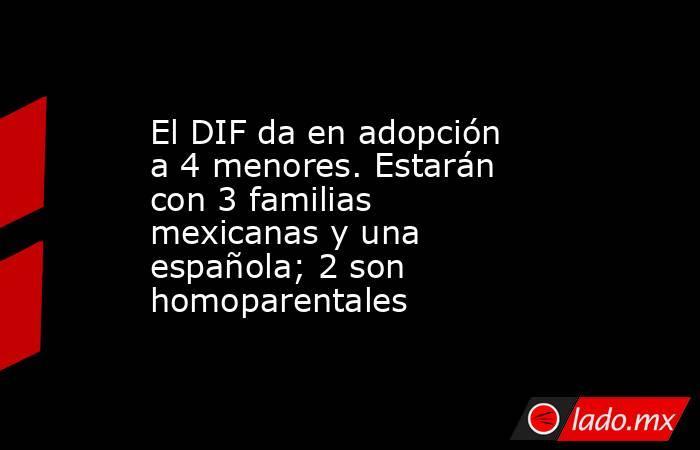 El DIF da en adopción a 4 menores. Estarán con 3 familias mexicanas y una española; 2 son homoparentales. Noticias en tiempo real