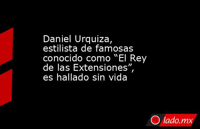 """Daniel Urquiza, estilista de famosas conocido como """"El Rey de las Extensiones"""", es hallado sin vida. Noticias en tiempo real"""