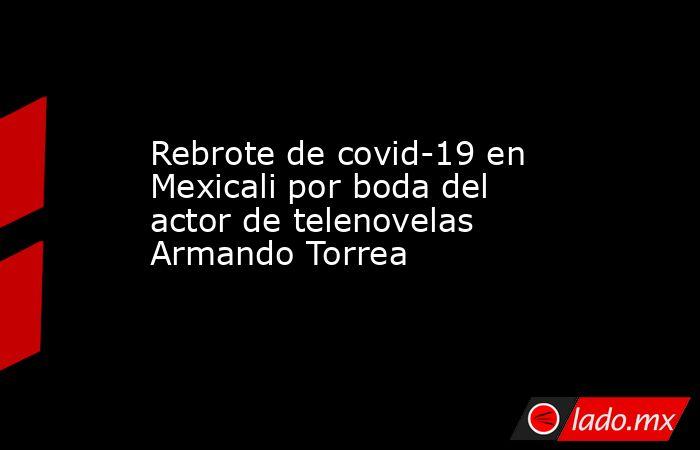 Rebrote de covid-19 en Mexicali por boda del actor de telenovelas Armando Torrea. Noticias en tiempo real