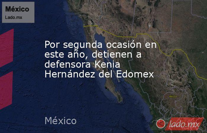 Por segunda ocasión en este año, detienen a defensora Kenia Hernández del Edomex. Noticias en tiempo real