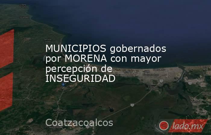 MUNICIPIOS gobernados por MORENA con mayor percepción de INSEGURIDAD. Noticias en tiempo real