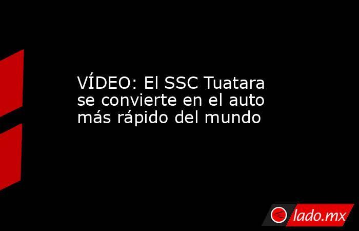 VÍDEO: El SSC Tuatara se convierte en el auto más rápido del mundo. Noticias en tiempo real