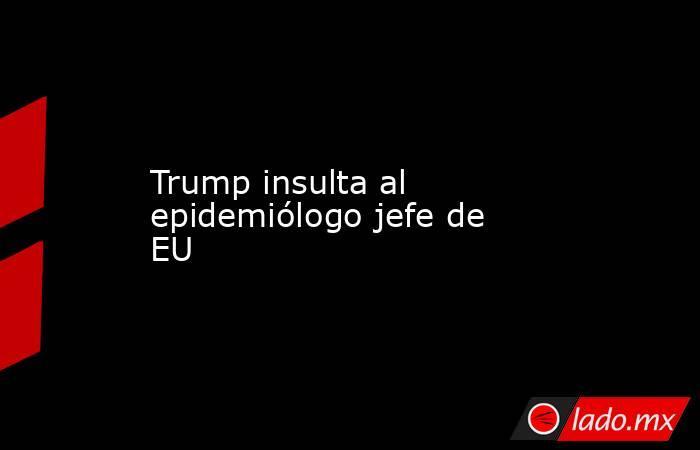 Trump insulta al epidemiólogo jefe de EU. Noticias en tiempo real