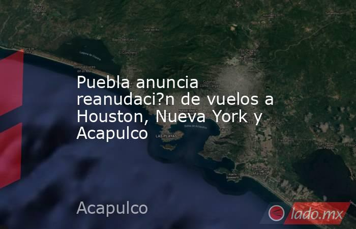 Puebla anuncia reanudaci?n de vuelos a Houston, Nueva York y Acapulco. Noticias en tiempo real