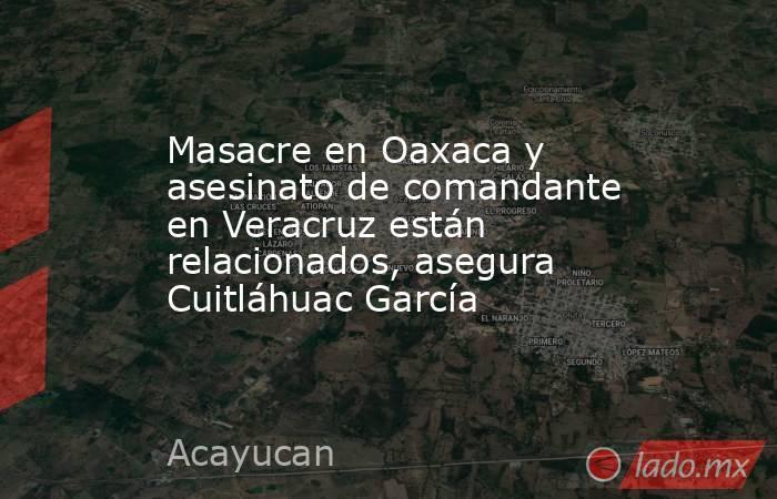 Masacre en Oaxaca y asesinato de comandante en Veracruz están relacionados, asegura Cuitláhuac García. Noticias en tiempo real