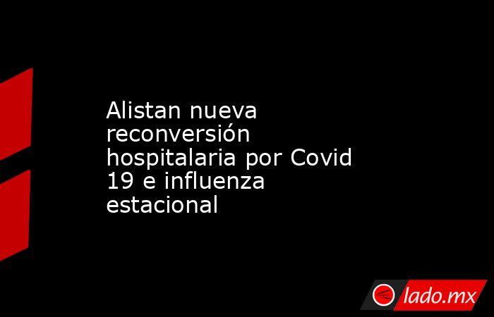 Alistan nueva reconversión hospitalaria por Covid 19 e influenza estacional. Noticias en tiempo real