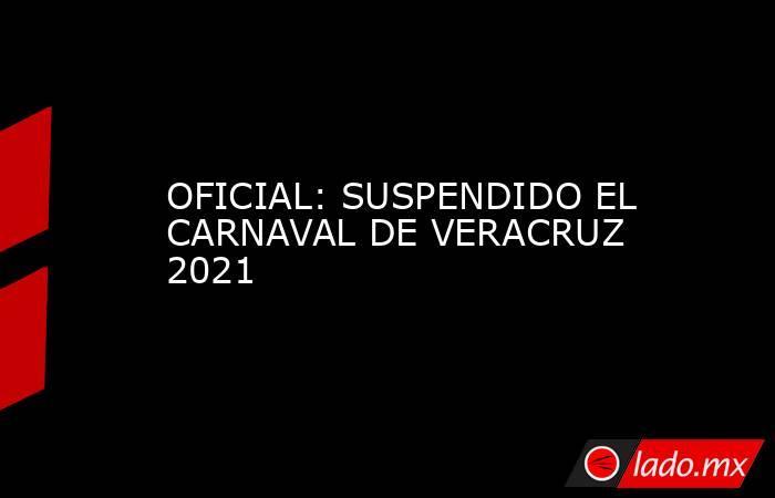 OFICIAL: SUSPENDIDO EL CARNAVAL DE VERACRUZ 2021. Noticias en tiempo real