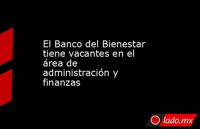 El Banco del Bienestar tiene vacantes en el área de administración y finanzas. Noticias en tiempo real