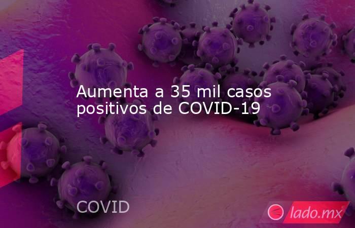 Aumenta a 35 mil casos positivos de COVID-19. Noticias en tiempo real