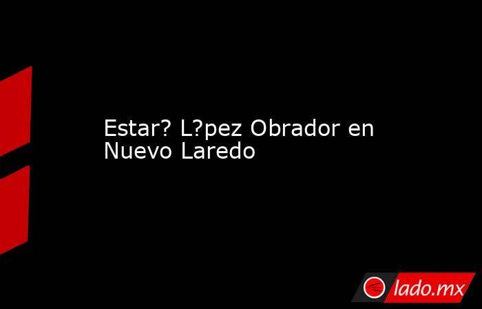 Estar? L?pez Obrador en Nuevo Laredo. Noticias en tiempo real