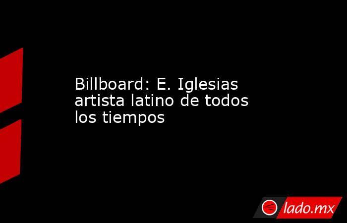 Billboard: E. Iglesias artista latino de todos los tiempos. Noticias en tiempo real