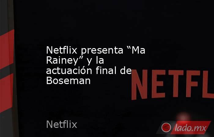 """Netflix presenta """"Ma Rainey"""" y la actuación final de Boseman. Noticias en tiempo real"""