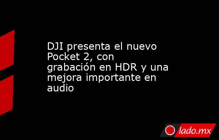 DJI presenta el nuevo Pocket 2, con grabación en HDR y una mejora importante en audio. Noticias en tiempo real
