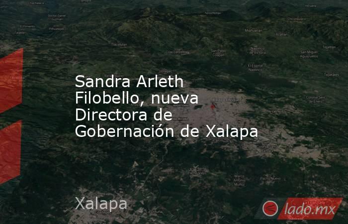 Sandra Arleth Filobello, nueva Directora de Gobernación de Xalapa. Noticias en tiempo real