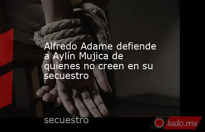 Alfredo Adame defiende a Aylín Mujica de quienes no creen en su secuestro. Noticias en tiempo real