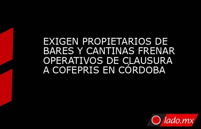 EXIGEN PROPIETARIOS DE BARES Y CANTINAS FRENAR OPERATIVOS DE CLAUSURA A COFEPRIS EN CÓRDOBA. Noticias en tiempo real