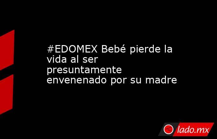 #EDOMEX Bebé pierde la vida al ser presuntamente envenenado por su madre. Noticias en tiempo real