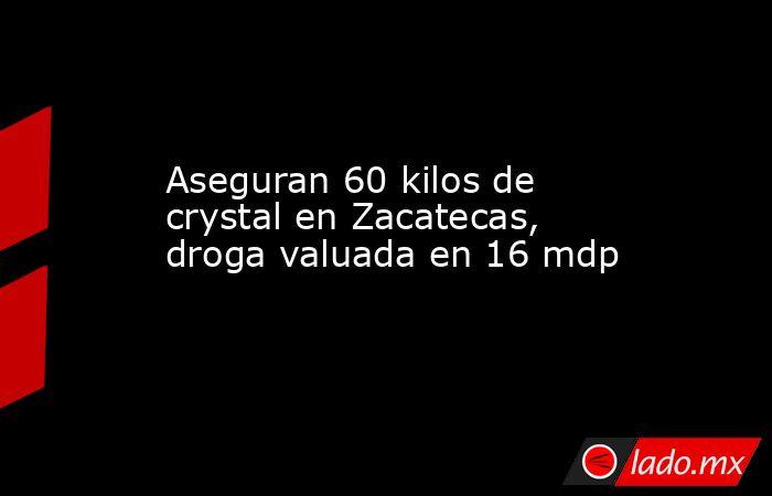 Aseguran 60 kilos de crystal en Zacatecas, droga valuada en 16 mdp. Noticias en tiempo real