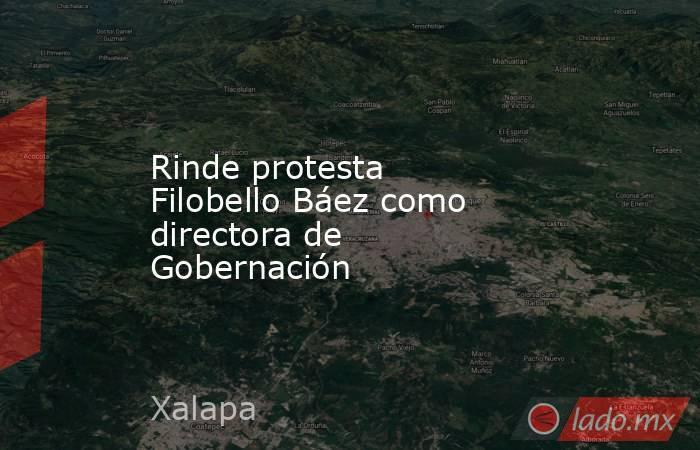 Rinde protesta Filobello Báez como directora de Gobernación. Noticias en tiempo real