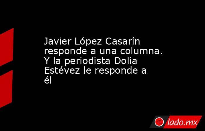 Javier López Casarín responde a una columna. Y la periodista Dolia Estévez le responde a él. Noticias en tiempo real