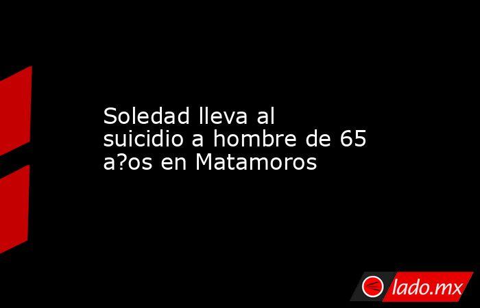 Soledad lleva al suicidio a hombre de 65 a?os en Matamoros. Noticias en tiempo real