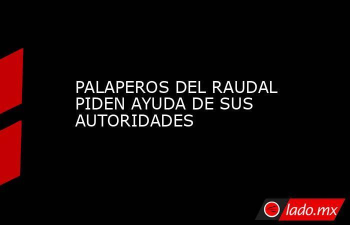 PALAPEROS DEL RAUDAL PIDEN AYUDA DE SUS AUTORIDADES. Noticias en tiempo real