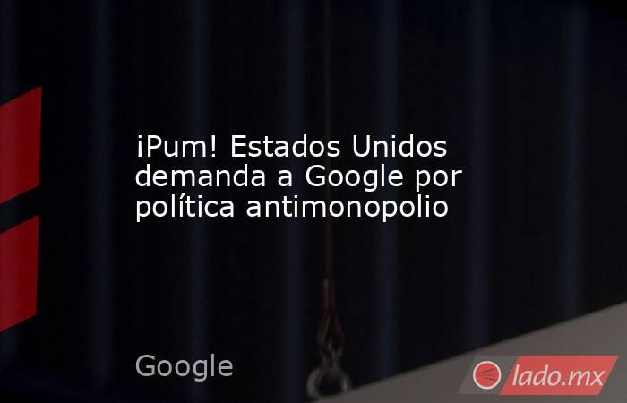 ¡Pum! Estados Unidos demanda a Google por política antimonopolio. Noticias en tiempo real