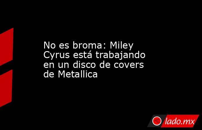 No es broma: Miley Cyrus está trabajando en un disco de covers de Metallica. Noticias en tiempo real