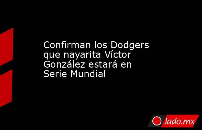 Confirman los Dodgers que nayarita Víctor González estará en Serie Mundial. Noticias en tiempo real