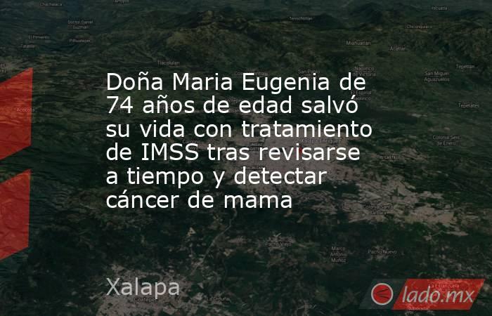 Doña Maria Eugenia de 74 años de edad salvó su vida con tratamiento de IMSS tras revisarse a tiempo y detectar cáncer de mama. Noticias en tiempo real
