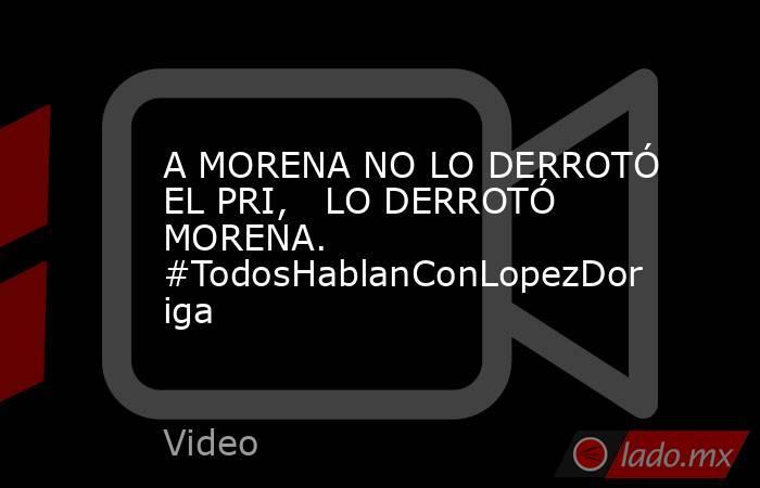 A MORENA NO LO DERROTÓ EL PRI,   LO DERROTÓ MORENA. #TodosHablanConLopezDoriga. Noticias en tiempo real