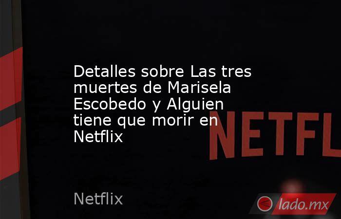 Detalles sobre Las tres muertes de Marisela Escobedo y Alguien tiene que morir en Netflix. Noticias en tiempo real