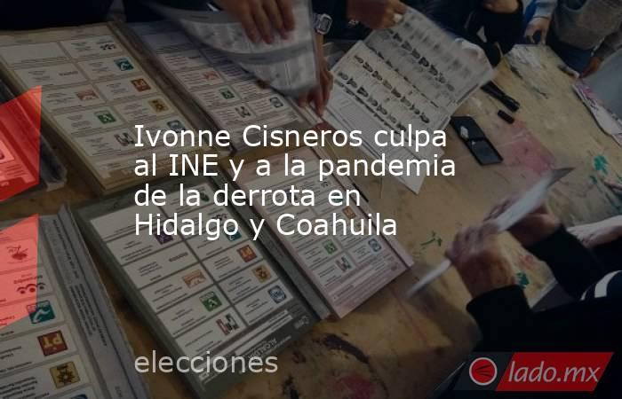 Ivonne Cisneros culpa al INE y a la pandemia de la derrota en Hidalgo y Coahuila. Noticias en tiempo real