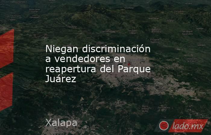 Niegan discriminación a vendedores en reapertura del Parque Juárez. Noticias en tiempo real