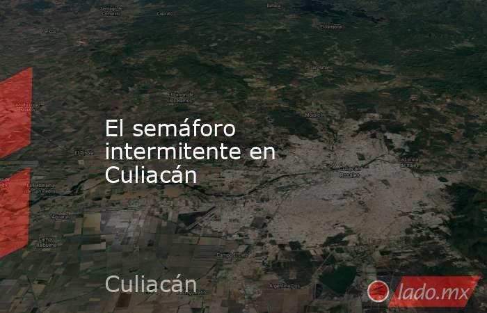 El semáforo intermitente en Culiacán. Noticias en tiempo real