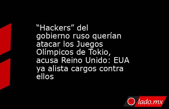 """""""Hackers"""" del gobierno ruso querían atacar los Juegos Olímpicos de Tokio, acusa Reino Unido: EUA ya alista cargos contra ellos. Noticias en tiempo real"""