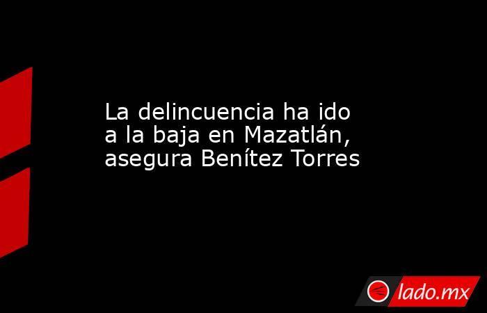 La delincuencia ha ido a la baja en Mazatlán, asegura Benítez Torres. Noticias en tiempo real