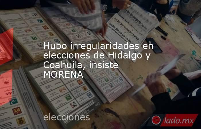 Hubo irregularidades en elecciones de Hidalgo y Coahuila, insiste MORENA. Noticias en tiempo real