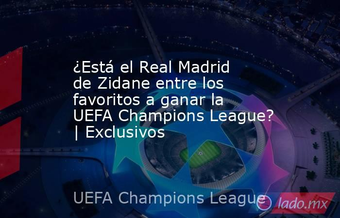 ¿Está el Real Madrid de Zidane entre los favoritos a ganar la UEFA Champions League? | Exclusivos. Noticias en tiempo real