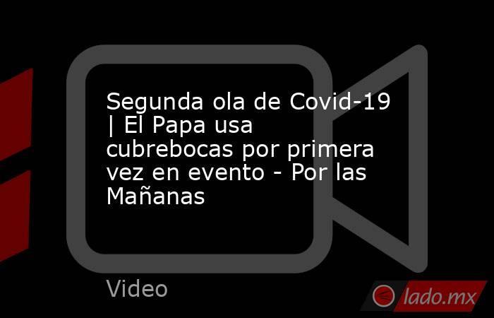 Segunda ola de Covid-19 | El Papa usa cubrebocas por primera vez en evento - Por las Mañanas. Noticias en tiempo real