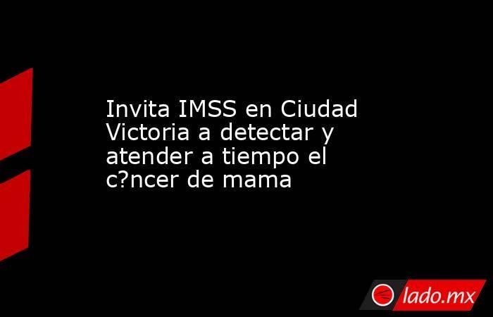 Invita IMSS en Ciudad Victoria a detectar y atender a tiempo el c?ncer de mama. Noticias en tiempo real