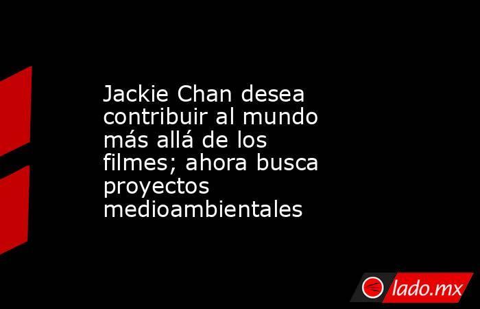 Jackie Chan desea contribuir al mundo más allá de los filmes; ahora busca proyectos medioambientales. Noticias en tiempo real