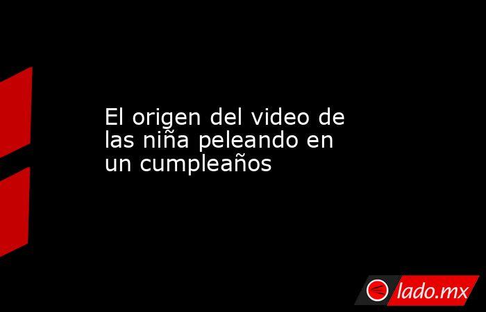 El origen del video de las niña peleando en un cumpleaños. Noticias en tiempo real