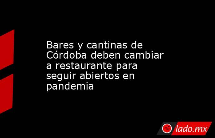 Bares y cantinas de Córdoba deben cambiar a restaurante para seguir abiertos en pandemia. Noticias en tiempo real