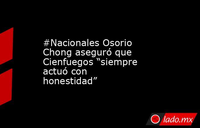 """#Nacionales Osorio Chong aseguró que Cienfuegos """"siempre actuó con honestidad"""". Noticias en tiempo real"""