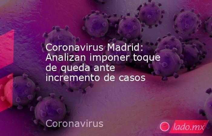 Coronavirus Madrid: Analizan imponer toque de queda ante incremento de casos. Noticias en tiempo real