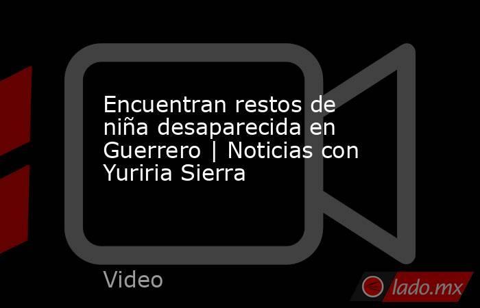 Encuentran restos de niña desaparecida en Guerrero | Noticias con Yuriria Sierra. Noticias en tiempo real