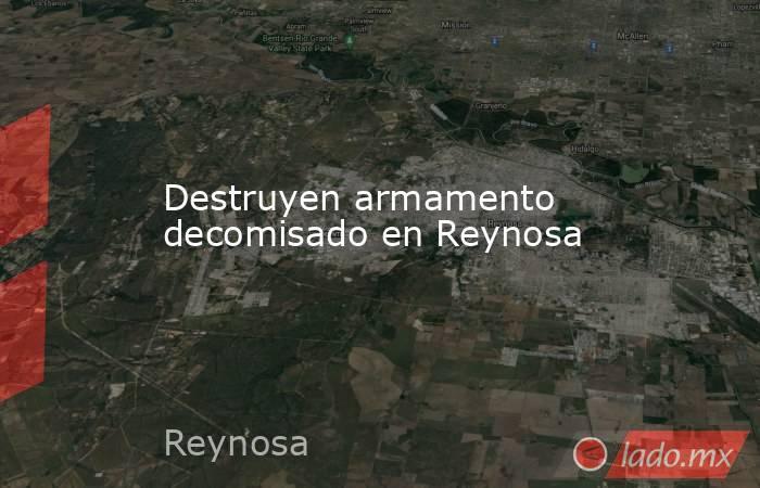 Destruyen armamento decomisado en Reynosa. Noticias en tiempo real